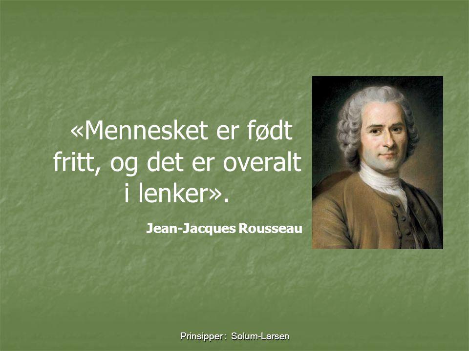 Prinsipper : Solum-Larsen «Mennesket er født fritt, og det er overalt i lenker». Jean-Jacques Rousseau