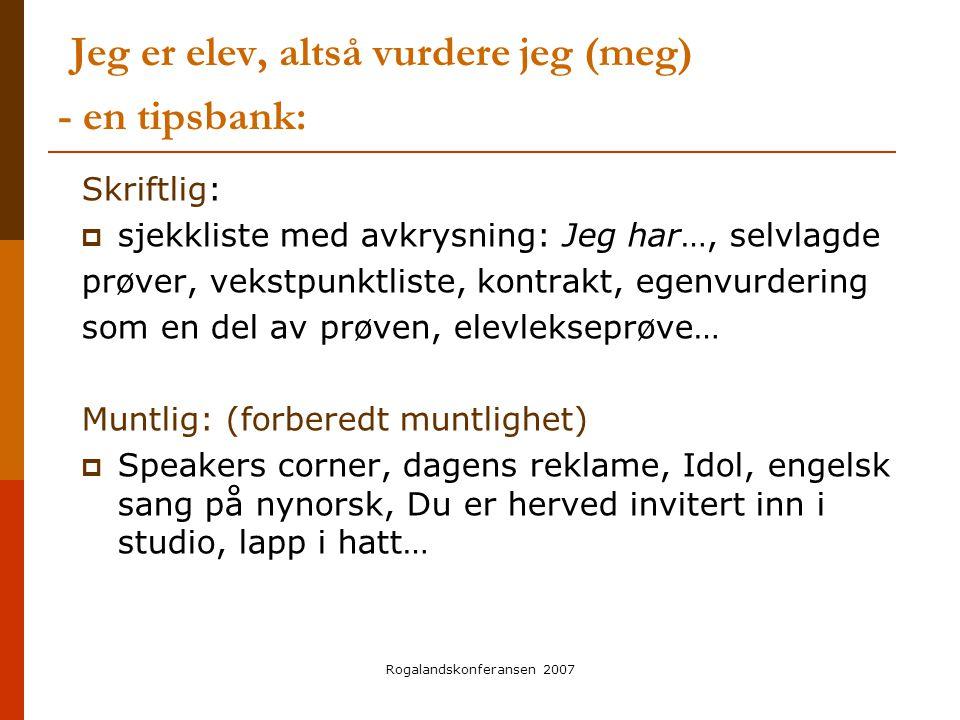 Rogalandskonferansen 2007 Jeg er elev, altså vurdere jeg (meg) - en tipsbank: Skriftlig:  sjekkliste med avkrysning: Jeg har…, selvlagde prøver, veks