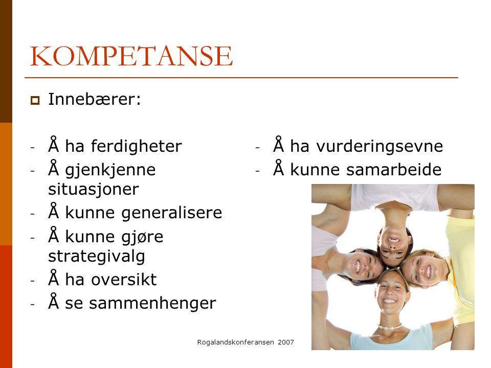 Rogalandskonferansen 2007 KOMPETANSE  Innebærer: - Å ha ferdigheter - Å gjenkjenne situasjoner - Å kunne generalisere - Å kunne gjøre strategivalg -