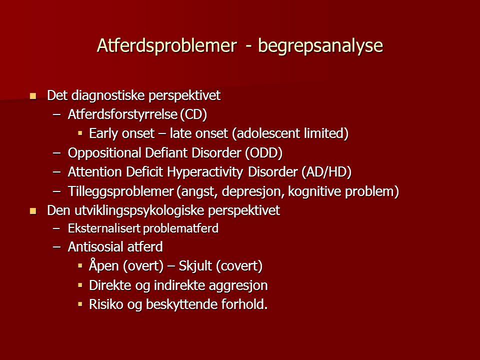 Atferdsproblemer - begrepsanalyse  Det diagnostiske perspektivet –Atferdsforstyrrelse (CD)  Early onset – late onset (adolescent limited) –Oppositional Defiant Disorder (ODD) –Attention Deficit Hyperactivity Disorder (AD/HD) –Tilleggsproblemer (angst, depresjon, kognitive problem)  Den utviklingspsykologiske perspektivet –Eksternalisert problematferd –Antisosial atferd  Åpen (overt) – Skjult (covert)  Direkte og indirekte aggresjon  Risiko og beskyttende forhold.