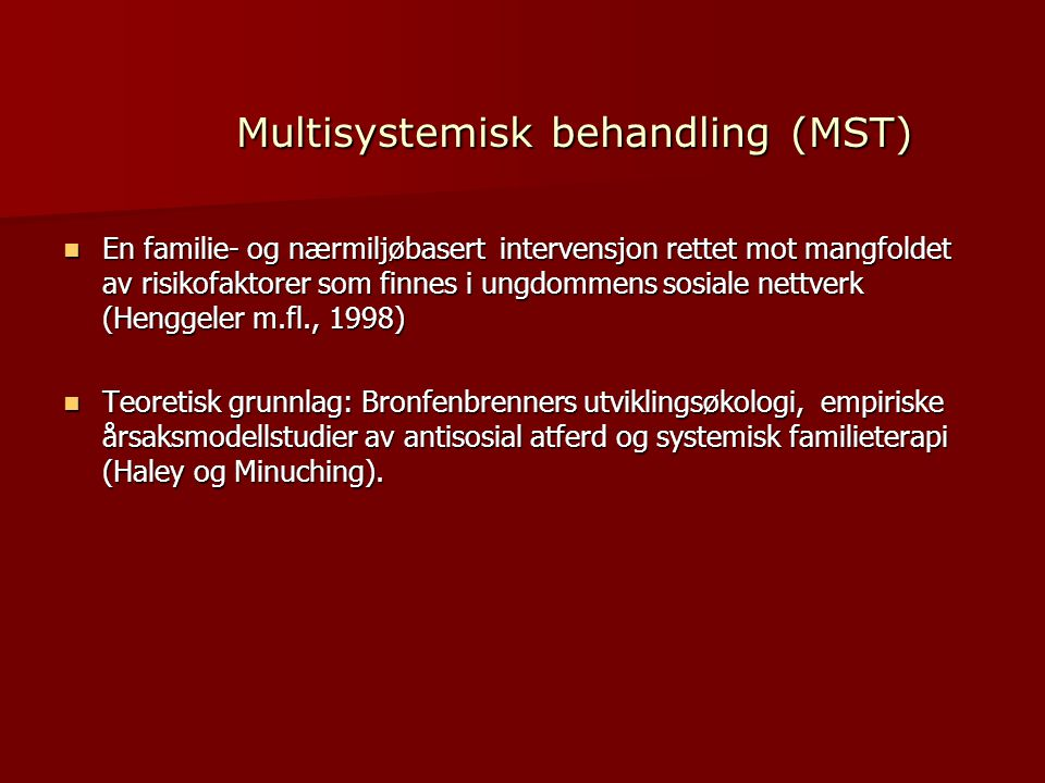 Multisystemisk behandling (MST)  En familie- og nærmiljøbasert intervensjon rettet mot mangfoldet av risikofaktorer som finnes i ungdommens sosiale nettverk (Henggeler m.fl., 1998)  Teoretisk grunnlag: Bronfenbrenners utviklingsøkologi, empiriske årsaksmodellstudier av antisosial atferd og systemisk familieterapi (Haley og Minuching).