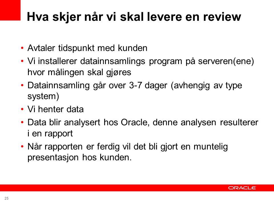 25 Hva skjer når vi skal levere en review •Avtaler tidspunkt med kunden •Vi installerer datainnsamlings program på serveren(ene) hvor målingen skal gjøres •Datainnsamling går over 3-7 dager (avhengig av type system) •Vi henter data •Data blir analysert hos Oracle, denne analysen resulterer i en rapport •Når rapporten er ferdig vil det bli gjort en muntelig presentasjon hos kunden.