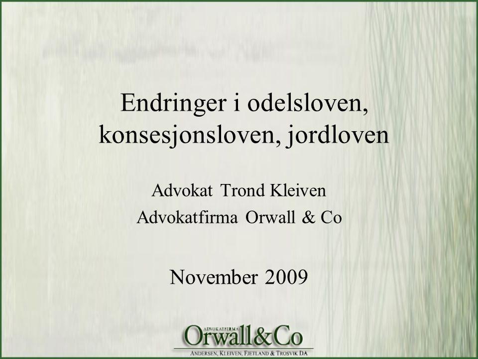 Endringer i odelsloven, konsesjonsloven, jordloven Advokat Trond Kleiven Advokatfirma Orwall & Co November 2009