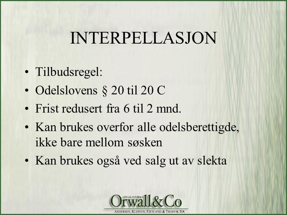 INTERPELLASJON •Tilbudsregel: •Odelslovens § 20 til 20 C •Frist redusert fra 6 til 2 mnd. •Kan brukes overfor alle odelsberettigde, ikke bare mellom s