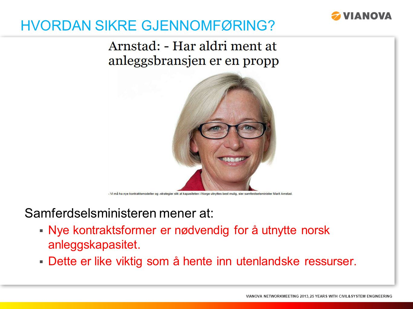 VIANOVA NETWORKMEETING 2013, 25 YEARS WITH CIVIL&SYSTEM ENGINEERING Samferdselsministeren mener at:  Nye kontraktsformer er nødvendig for å utnytte n