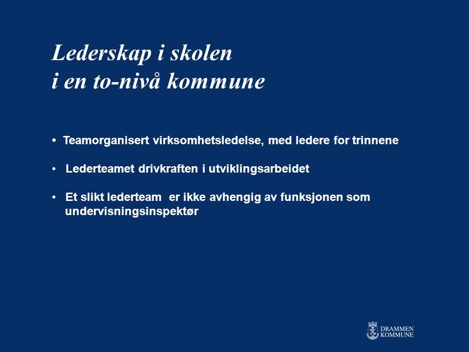 • Teamorganisert virksomhetsledelse, med ledere for trinnene • Lederteamet drivkraften i utviklingsarbeidet • Et slikt lederteam er ikke avhengig av funksjonen som undervisningsinspektør Lederskap i skolen i en to-nivå kommune