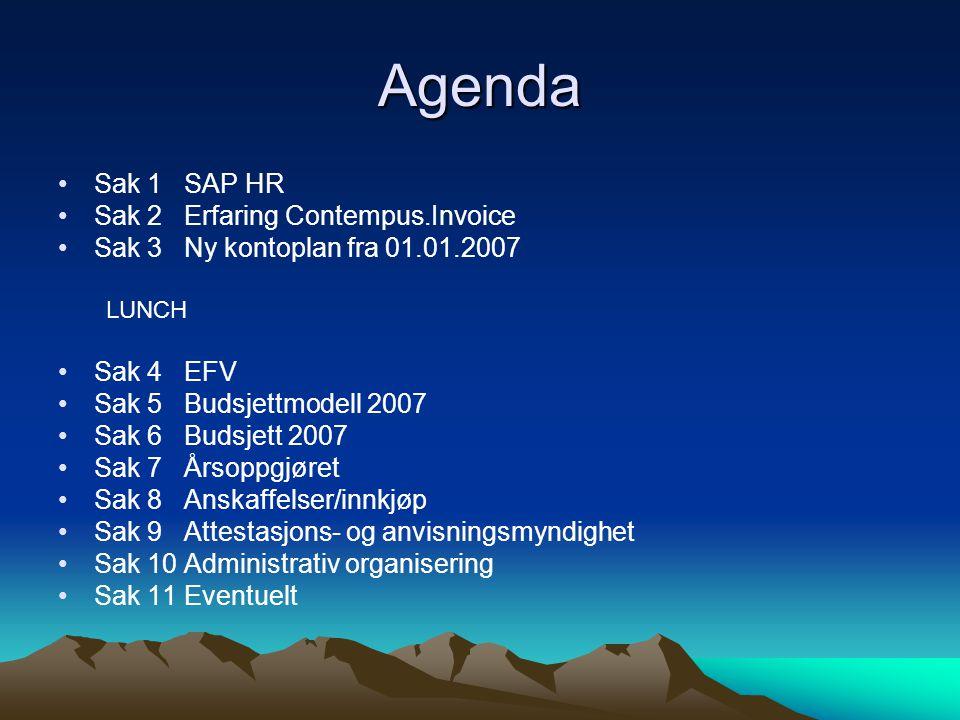 Agenda •Sak 1 SAP HR •Sak 2 Erfaring Contempus.Invoice •Sak 3 Ny kontoplan fra 01.01.2007 LUNCH •Sak 4 EFV •Sak 5 Budsjettmodell 2007 •Sak 6 Budsjett 2007 •Sak 7 Årsoppgjøret •Sak 8 Anskaffelser/innkjøp •Sak 9 Attestasjons- og anvisningsmyndighet •Sak 10 Administrativ organisering •Sak 11 Eventuelt