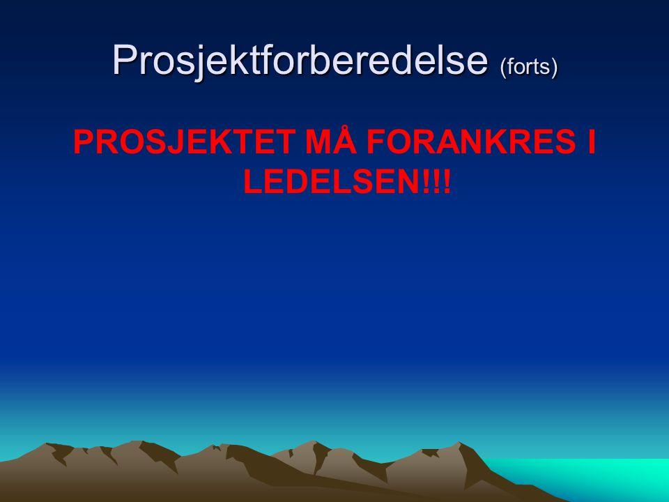 Prosjektforberedelse (forts) PROSJEKTET MÅ FORANKRES I LEDELSEN!!!