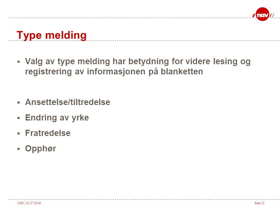 NAV, 02.07.2014Side 13 Type melding  Valg av type melding har betydning for videre lesing og registrering av informasjonen på blanketten  Ansettelse