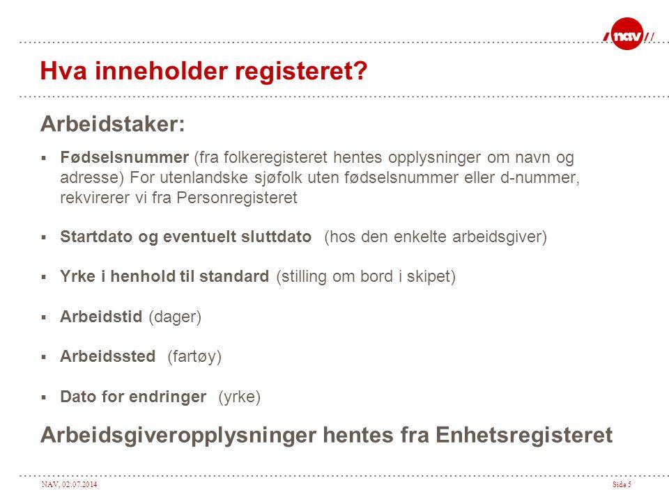 NAV, 02.07.2014Side 5 Hva inneholder registeret? Arbeidstaker:  Fødselsnummer (fra folkeregisteret hentes opplysninger om navn og adresse) For utenla