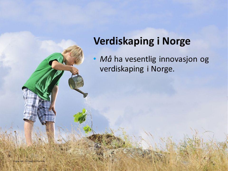 • Må ha vesentlig innovasjon og verdiskaping i Norge. Verdiskaping i Norge Yngve Ask, Innovation Norway
