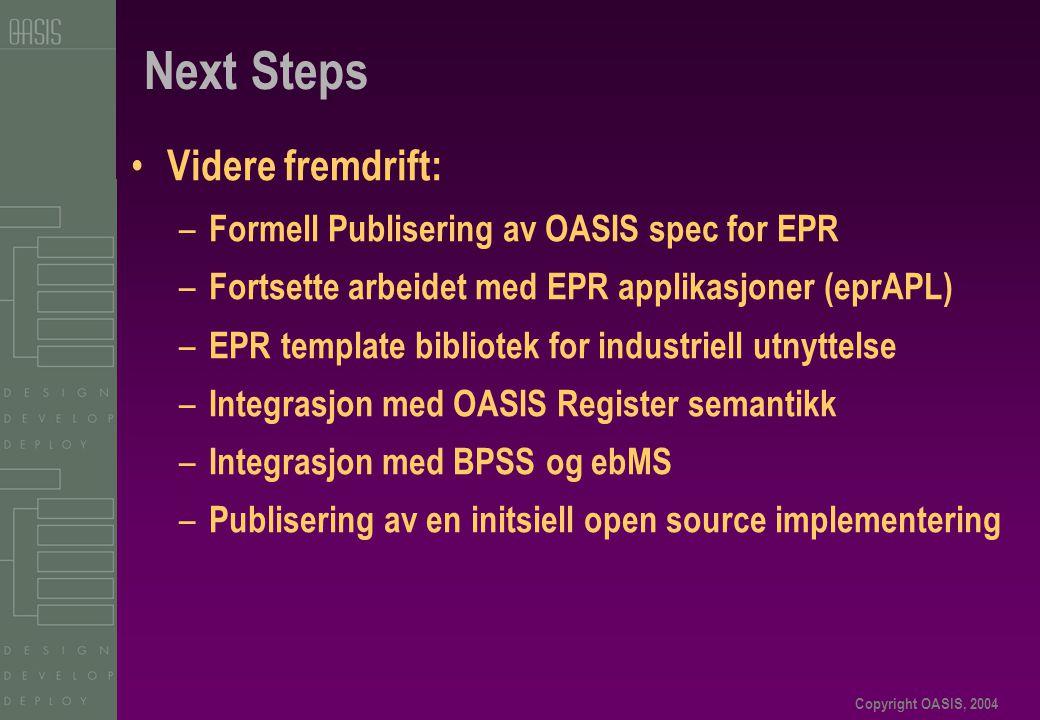 Copyright OASIS, 2004 Next Steps • Videre fremdrift: – Formell Publisering av OASIS spec for EPR – Fortsette arbeidet med EPR applikasjoner (eprAPL) – EPR template bibliotek for industriell utnyttelse – Integrasjon med OASIS Register semantikk – Integrasjon med BPSS og ebMS – Publisering av en initsiell open source implementering