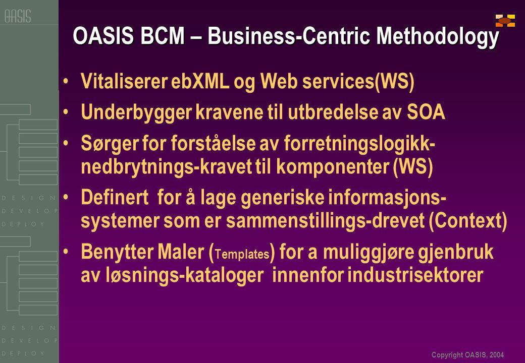 Copyright OASIS, 2004 OASIS BCM – Business-Centric Methodology • Vitaliserer ebXML og Web services(WS) • Underbygger kravene til utbredelse av SOA • Sørger for forståelse av forretningslogikk- nedbrytnings-kravet til komponenter (WS) • Definert for å lage generiske informasjons- systemer som er sammenstillings-drevet (Context) • Benytter Maler ( Templates ) for a muliggjøre gjenbruk av løsnings-kataloger innenfor industrisektorer