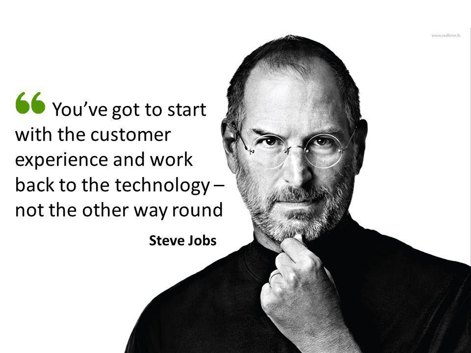 You've got to start with the customer experience and work back to the technology – not the other way round Steve Jobs