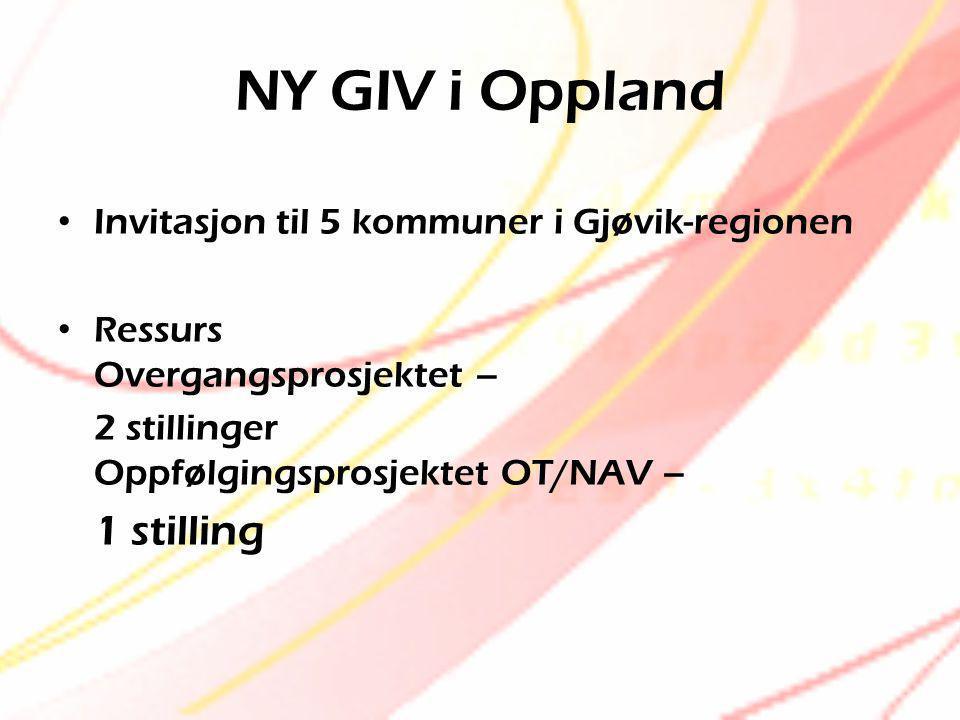 NY GIV i Oppland • Invitasjon til 5 kommuner i Gjøvik-regionen • Ressurs Overgangsprosjektet – 2 stillinger Oppfølgingsprosjektet OT/NAV – 1 stilling
