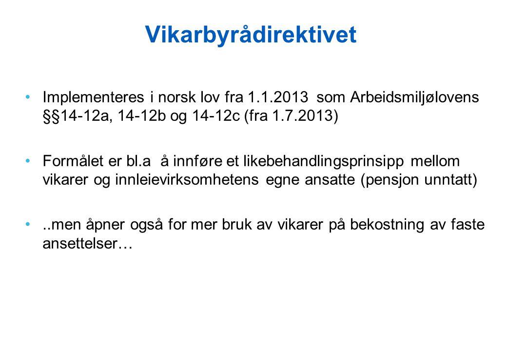 Vikarbyrådirektivet •Implementeres i norsk lov fra 1.1.2013 som Arbeidsmiljølovens §§14-12a, 14-12b og 14-12c (fra 1.7.2013) •Formålet er bl.a å innfø