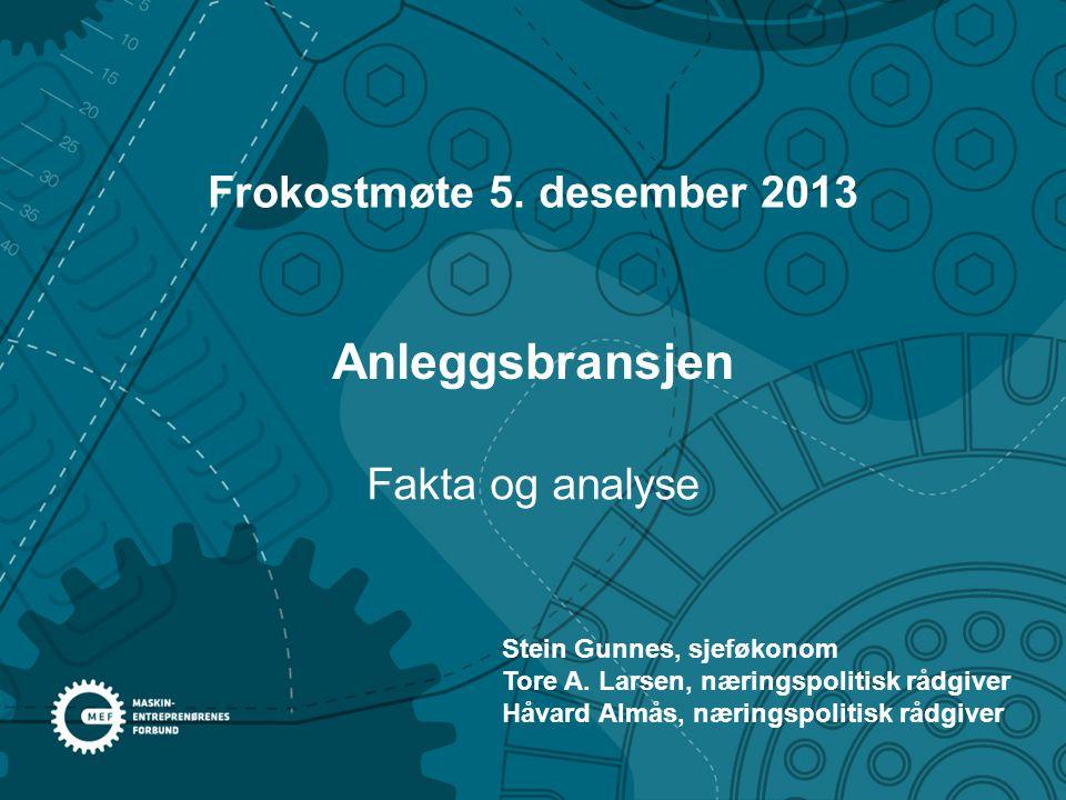 Anleggsbransjen Frokostmøte 5. desember 2013 Fakta og analyse Stein Gunnes, sjeføkonom Tore A. Larsen, næringspolitisk rådgiver Håvard Almås, næringsp