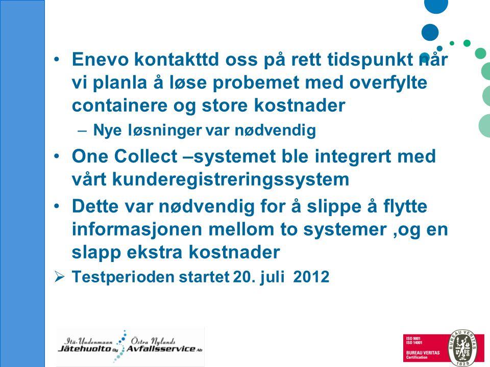 Resultater 1.7.2011-30.620121.7.2012-30.6.2013 Antall tømminger 44693354 Reduksjon i % ~ 25 % (15-40 % per mnd) Besparelse €/år35 000 •Kontrakt med Enevo ble undeskrevet i august 2013 •One Collect systemet er tatt permanent I bruk Utfordiringer •Få de ulike program til å samkjøres •Få de ulike parter som foretar tømminen til å være med på optimaliseringen