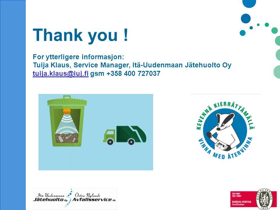 Thank you ! For ytterligere informasjon: Tuija Klaus, Service Manager, Itä-Uudenmaan Jätehuolto Oy tuija.klaus@iuj.fituija.klaus@iuj.fi gsm +358 400 7