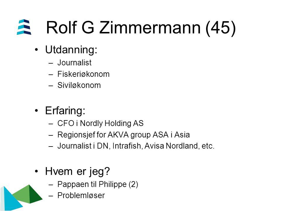 Rolf G Zimmermann (45) •Utdanning: –Journalist –Fiskeriøkonom –Siviløkonom •Erfaring: –CFO i Nordly Holding AS –Regionsjef for AKVA group ASA i Asia –