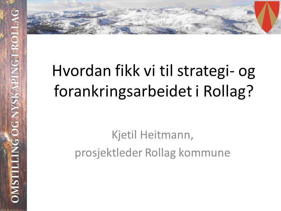 OMSTILLING OG NYSKAPING I ROLLAG Hvordan fikk vi til strategi- og forankringsarbeidet i Rollag? Kjetil Heitmann, prosjektleder Rollag kommune