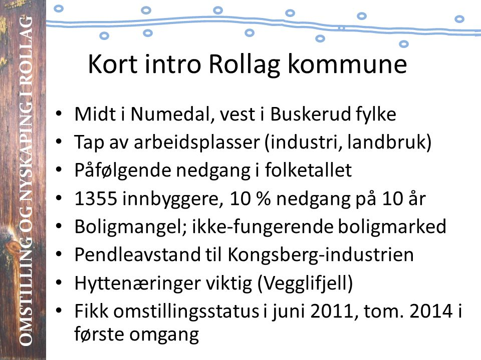 OMSTILLING OG NYSKAPING I ROLLAG Kort intro Rollag kommune • Midt i Numedal, vest i Buskerud fylke • Tap av arbeidsplasser (industri, landbruk) • Påfø