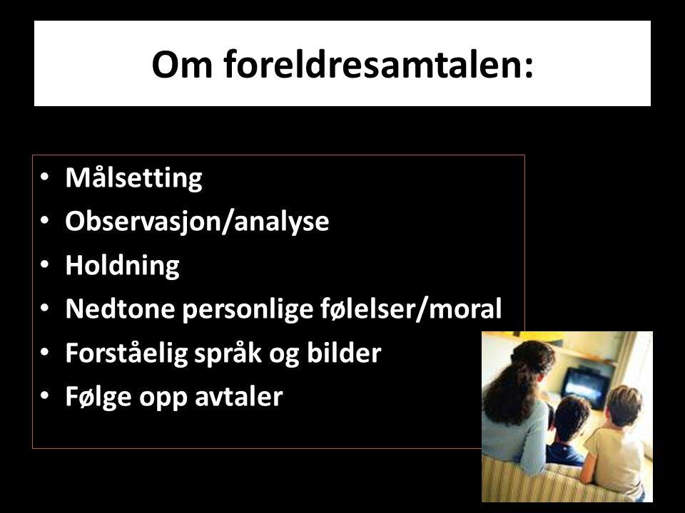 Om foreldresamtalen: • Målsetting • Observasjon/analyse • Holdning • Nedtone personlige følelser/moral • Forståelig språk og bilder • Følge opp avtale
