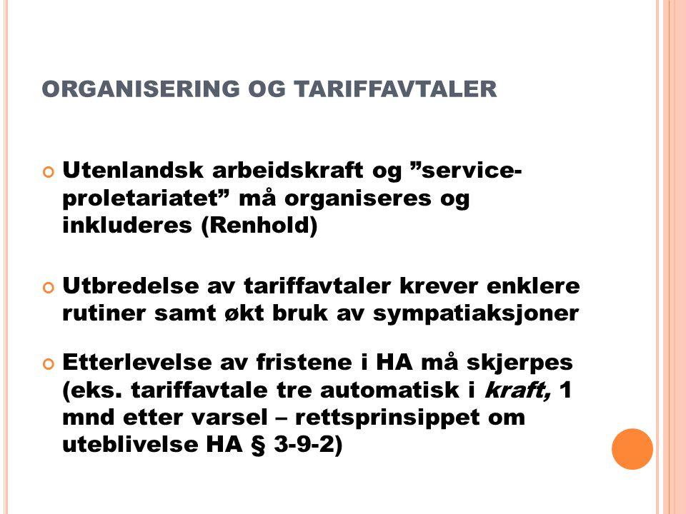 ORGANISERING OG TARIFFAVTALER Utenlandsk arbeidskraft og service- proletariatet må organiseres og inkluderes (Renhold) Utbredelse av tariffavtaler krever enklere rutiner samt økt bruk av sympatiaksjoner Etterlevelse av fristene i HA må skjerpes (eks.