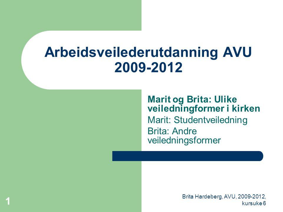 Brita Hardeberg, AVU, 2009-2012, kursuke 6 1 Arbeidsveilederutdanning AVU 2009-2012 Marit og Brita: Ulike veiledningformer i kirken Marit: Studentveiledning Brita: Andre veiledningsformer