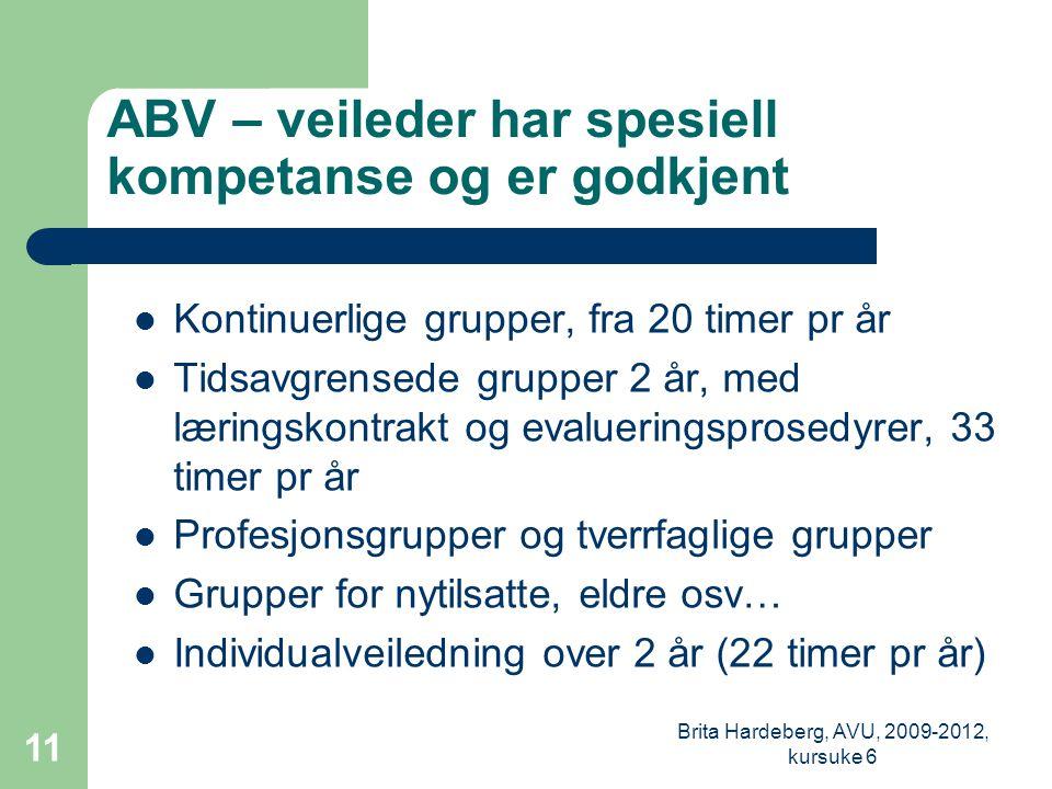 ABV – veileder har spesiell kompetanse og er godkjent  Kontinuerlige grupper, fra 20 timer pr år  Tidsavgrensede grupper 2 år, med læringskontrakt og evalueringsprosedyrer, 33 timer pr år  Profesjonsgrupper og tverrfaglige grupper  Grupper for nytilsatte, eldre osv…  Individualveiledning over 2 år (22 timer pr år) Brita Hardeberg, AVU, 2009-2012, kursuke 6 11