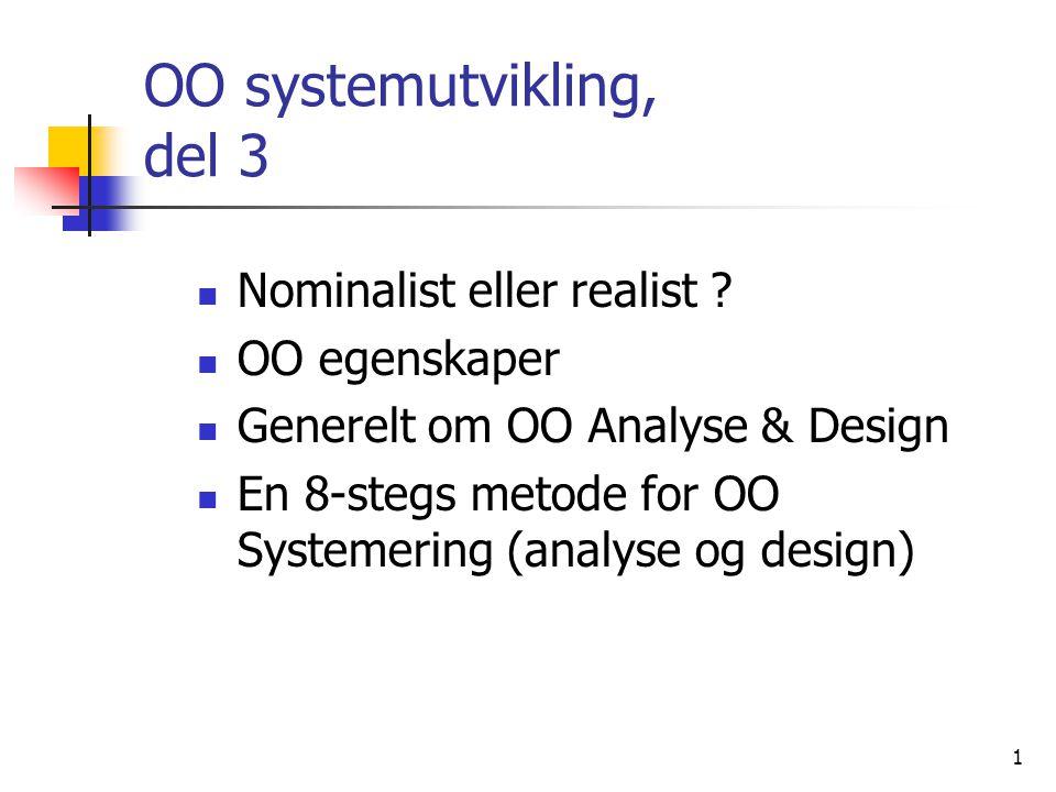 1 OO systemutvikling, del 3  Nominalist eller realist ?  OO egenskaper  Generelt om OO Analyse & Design  En 8-stegs metode for OO Systemering (ana