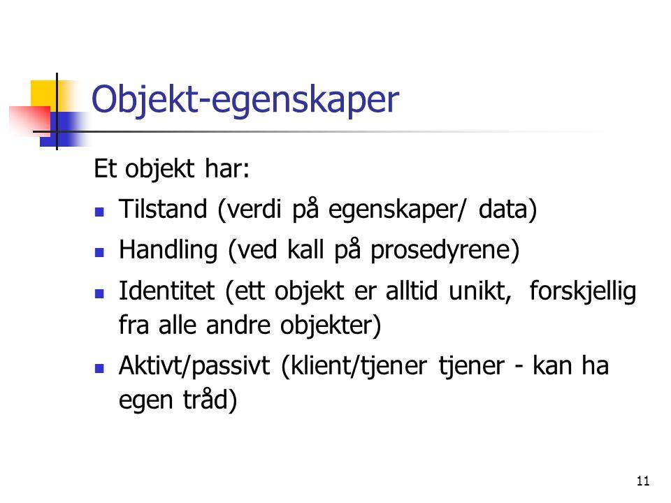 11 Objekt-egenskaper Et objekt har:  Tilstand (verdi på egenskaper/ data)  Handling (ved kall på prosedyrene)  Identitet (ett objekt er alltid unikt, forskjellig fra alle andre objekter)  Aktivt/passivt (klient/tjener tjener - kan ha egen tråd)
