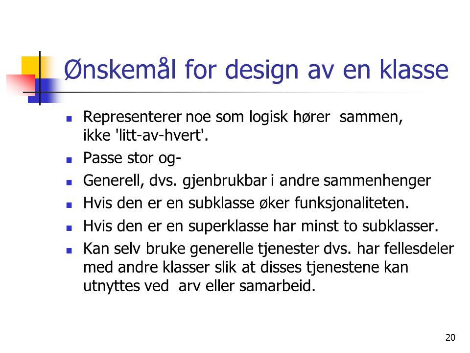 20 Ønskemål for design av en klasse  Representerer noe som logisk hører sammen, ikke 'litt-av-hvert'.  Passe stor og-  Generell, dvs. gjenbrukbar i