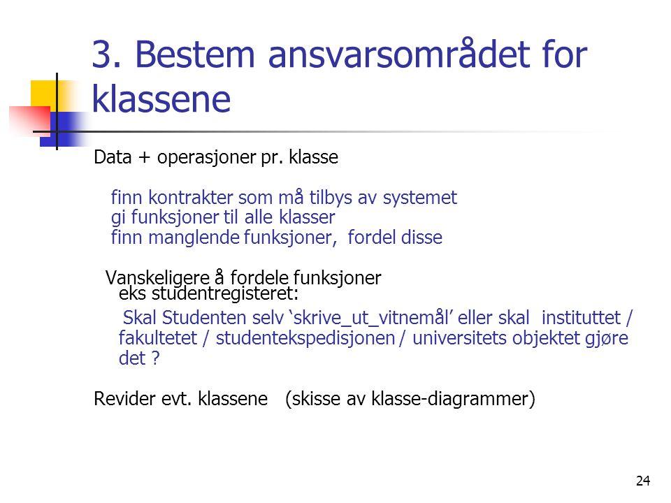 24 3. Bestem ansvarsområdet for klassene Data + operasjoner pr. klasse finn kontrakter som må tilbys av systemet gi funksjoner til alle klasser finn m