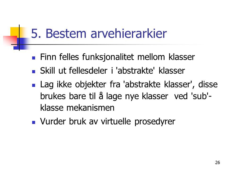 26 5. Bestem arvehierarkier  Finn felles funksjonalitet mellom klasser  Skill ut fellesdeler i 'abstrakte' klasser  Lag ikke objekter fra 'abstrakt