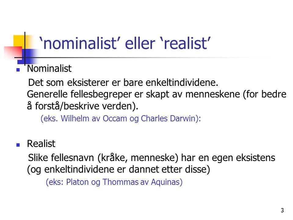 3 'nominalist' eller 'realist'  Nominalist Det som eksisterer er bare enkeltindividene. Generelle fellesbegreper er skapt av menneskene (for bedre å