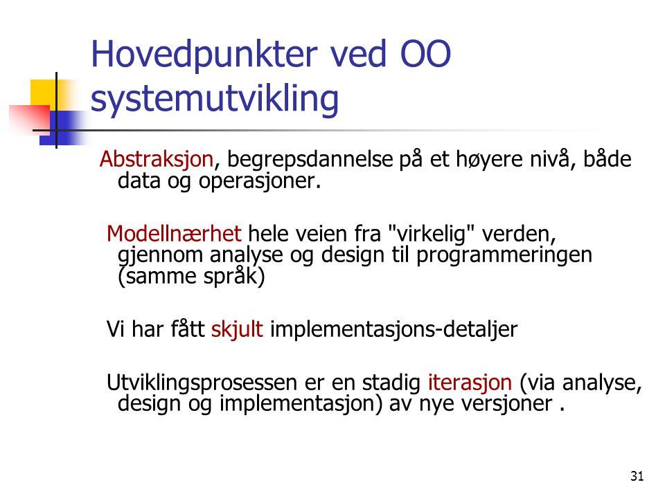 31 Hovedpunkter ved OO systemutvikling Abstraksjon, begrepsdannelse på et høyere nivå, både data og operasjoner. Modellnærhet hele veien fra