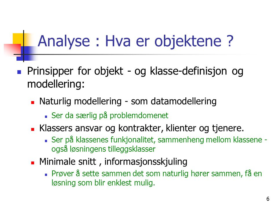 6 Analyse : Hva er objektene ?  Prinsipper for objekt - og klasse-definisjon og modellering:  Naturlig modellering - som datamodellering  Ser da sæ