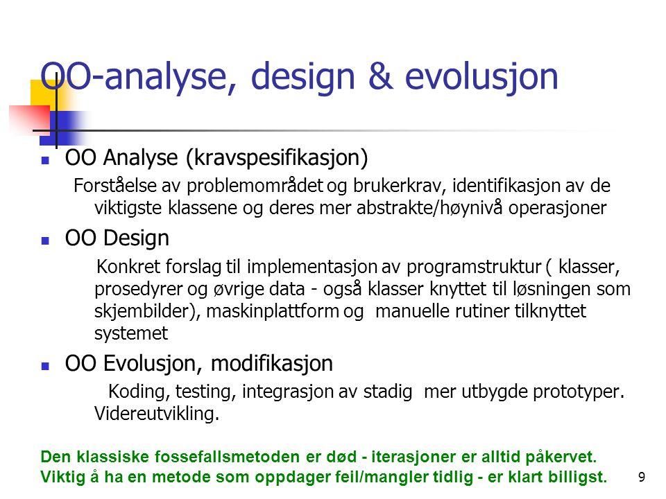 9 OO-analyse, design & evolusjon  OO Analyse (kravspesifikasjon) Forståelse av problemområdet og brukerkrav, identifikasjon av de viktigste klassene og deres mer abstrakte/høynivå operasjoner  OO Design Konkret forslag til implementasjon av programstruktur ( klasser, prosedyrer og øvrige data - også klasser knyttet til løsningen som skjembilder), maskinplattform og manuelle rutiner tilknyttet systemet  OO Evolusjon, modifikasjon Koding, testing, integrasjon av stadig mer utbygde prototyper.