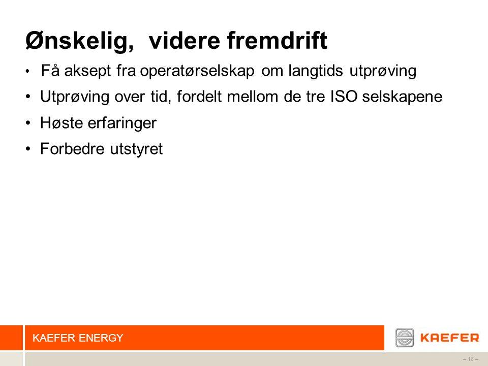 KAEFER ENERGY – 18 – Ønskelig, videre fremdrift • Få aksept fra operatørselskap om langtids utprøving • Utprøving over tid, fordelt mellom de tre ISO