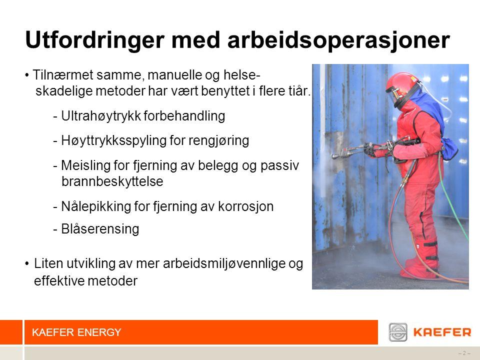 KAEFER ENERGY – 2 – Utfordringer med arbeidsoperasjoner • Tilnærmet samme, manuelle og helse- skadelige metoder har vært benyttet i flere tiår. - Ultr