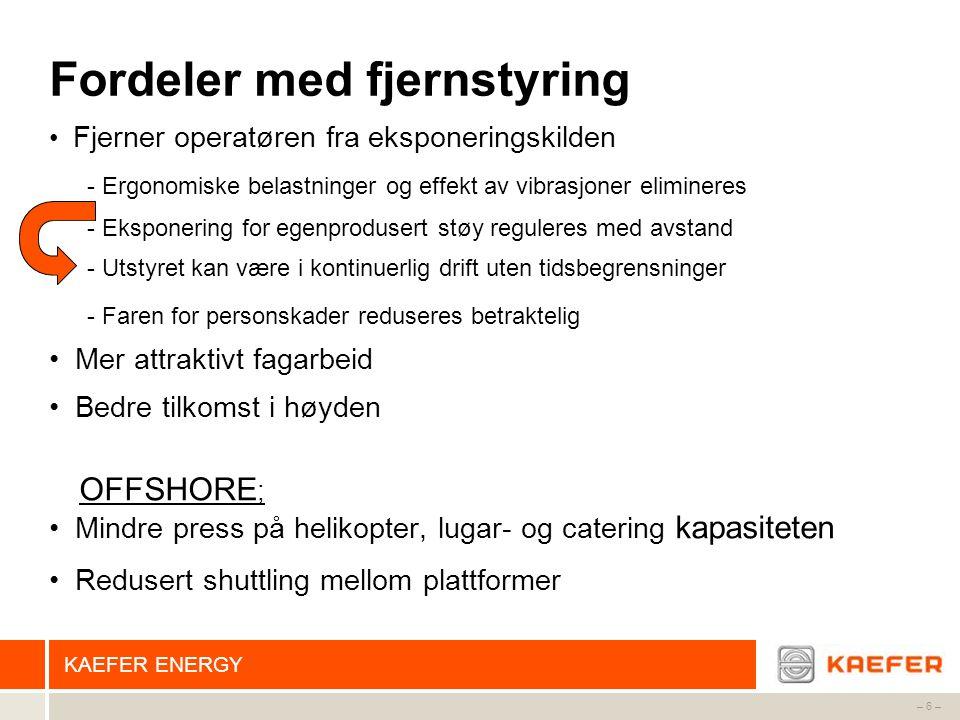 KAEFER ENERGY – 6 – Fordeler med fjernstyring • Fjerner operatøren fra eksponeringskilden - Ergonomiske belastninger og effekt av vibrasjoner eliminer