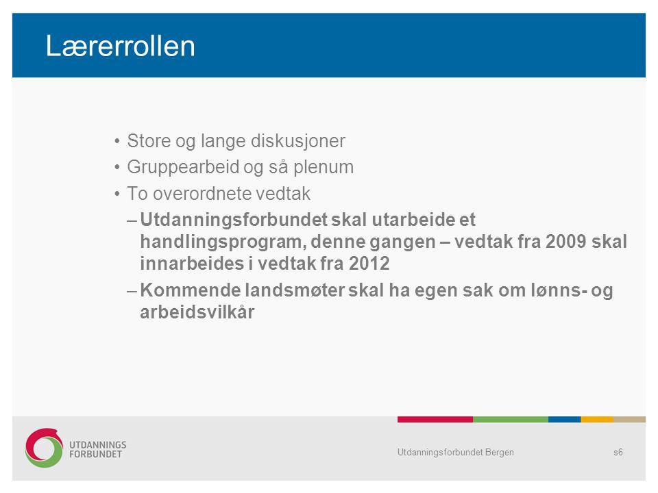 Lærerrollen •Store og lange diskusjoner •Gruppearbeid og så plenum •To overordnete vedtak –Utdanningsforbundet skal utarbeide et handlingsprogram, denne gangen – vedtak fra 2009 skal innarbeides i vedtak fra 2012 –Kommende landsmøter skal ha egen sak om lønns- og arbeidsvilkår Utdanningsforbundet Bergens6