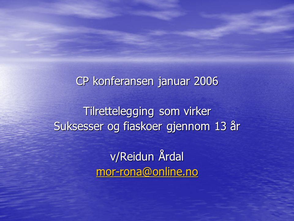 CP konferansen januar 2006 Tilrettelegging som virker Suksesser og fiaskoer gjennom 13 år v/Reidun Årdal mor-rona@online.no