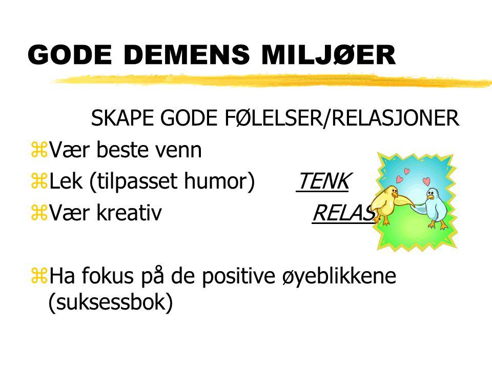 GODE DEMENS MILJØER SKAPE GODE FØLELSER/RELASJONER zVær beste venn zLek (tilpasset humor) TENK zVær kreativ RELASJON zHa fokus på de positive øyeblikk