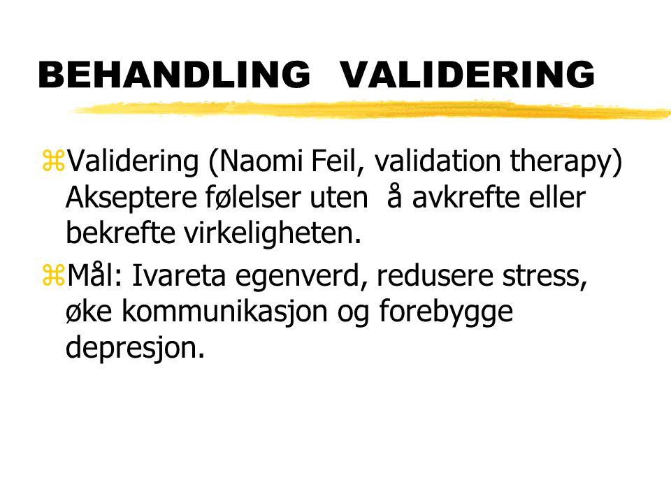 BEHANDLING VALIDERING zValidering (Naomi Feil, validation therapy) Akseptere følelser uten å avkrefte eller bekrefte virkeligheten. zMål: Ivareta egen