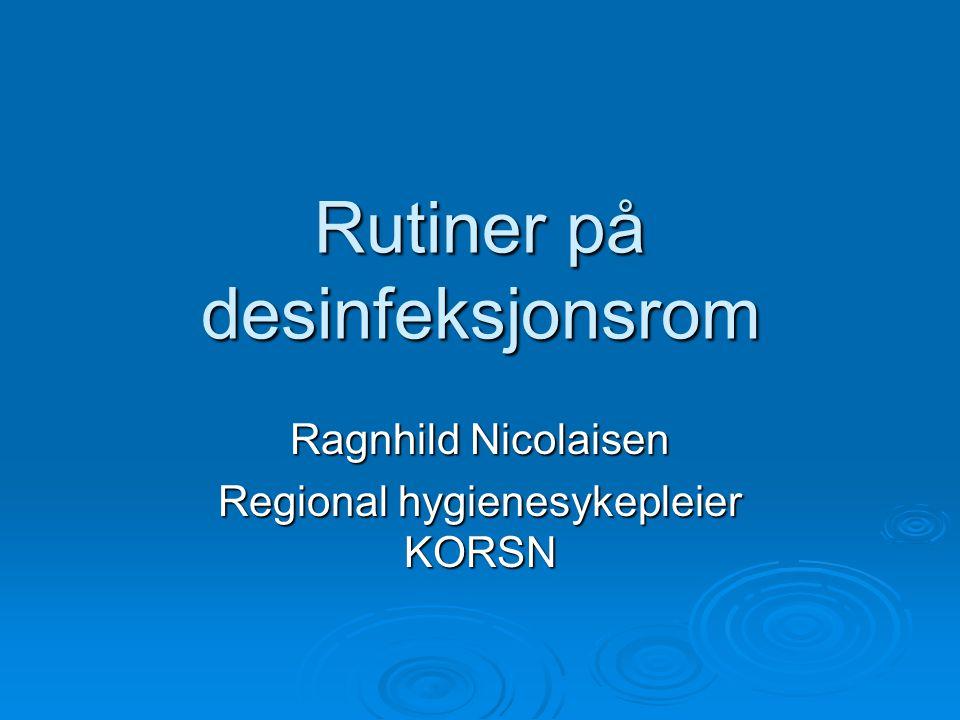 Rutiner på desinfeksjonsrom Ragnhild Nicolaisen Regional hygienesykepleier KORSN