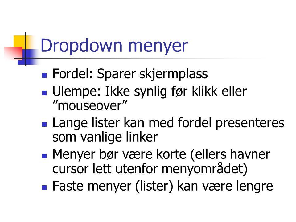 Dropdown menyer  Fordel: Sparer skjermplass  Ulempe: Ikke synlig før klikk eller mouseover  Lange lister kan med fordel presenteres som vanlige linker  Menyer bør være korte (ellers havner cursor lett utenfor menyområdet)  Faste menyer (lister) kan være lengre