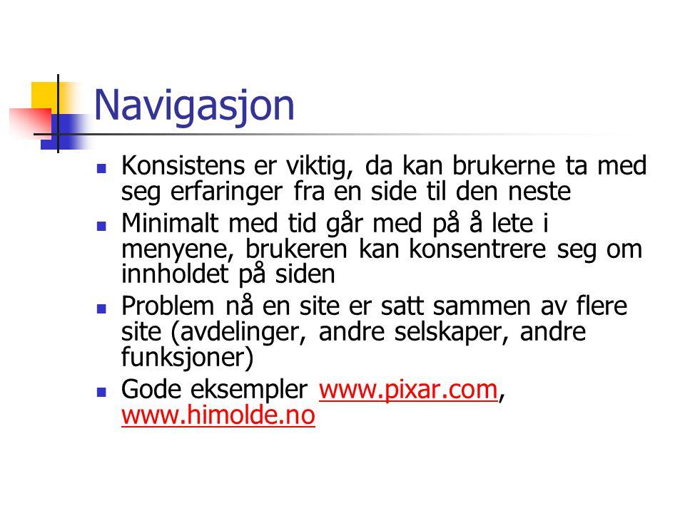 Navigasjon  Konsistens er viktig, da kan brukerne ta med seg erfaringer fra en side til den neste  Minimalt med tid går med på å lete i menyene, brukeren kan konsentrere seg om innholdet på siden  Problem nå en site er satt sammen av flere site (avdelinger, andre selskaper, andre funksjoner)  Gode eksempler www.pixar.com, www.himolde.nowww.pixar.com www.himolde.no