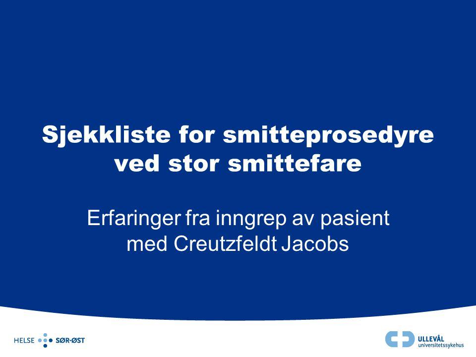 Sjekkliste for smitteprosedyre ved stor smittefare Erfaringer fra inngrep av pasient med Creutzfeldt Jacobs
